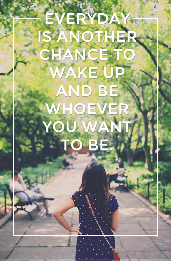 everyday is another chance to wake up and be whoever you want to be